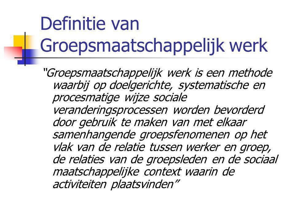 """Definitie van Groepsmaatschappelijk werk """"Groepsmaatschappelijk werk is een methode waarbij op doelgerichte, systematische en procesmatige wijze socia"""