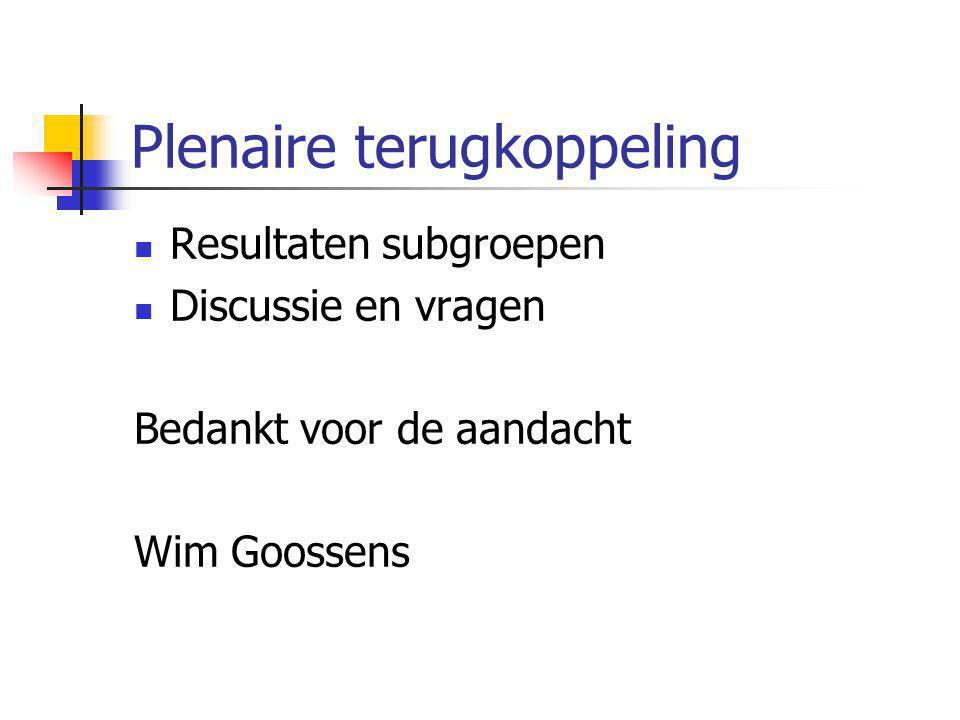 Plenaire terugkoppeling Resultaten subgroepen Discussie en vragen Bedankt voor de aandacht Wim Goossens