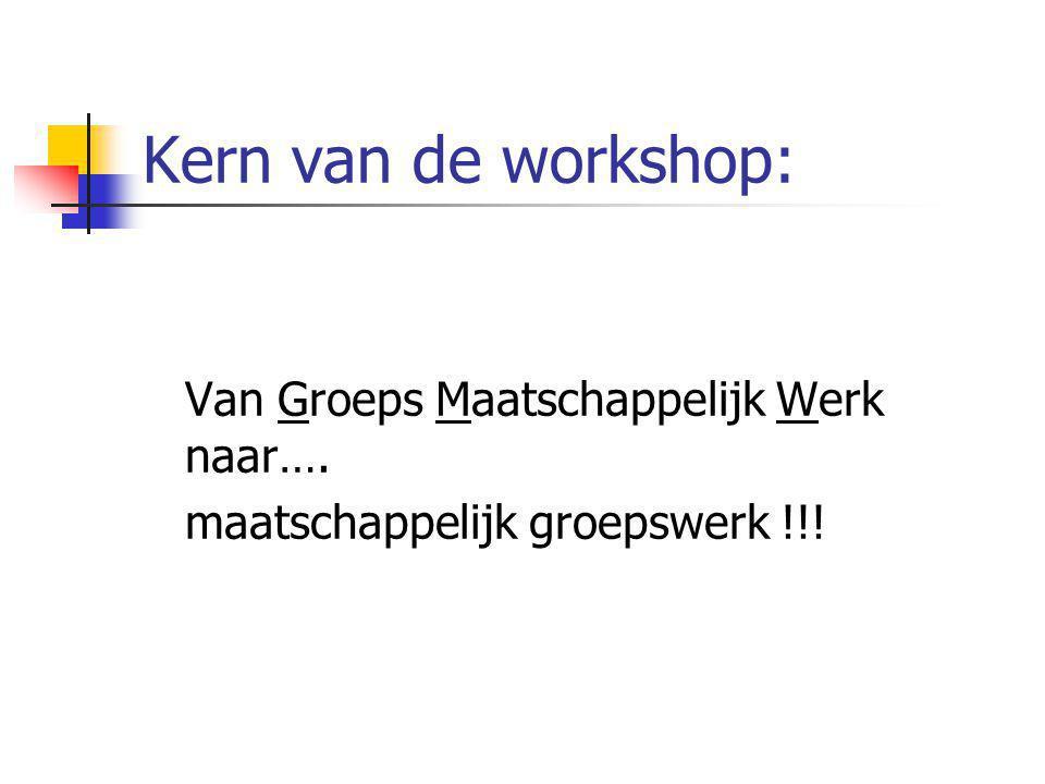 Kern van de workshop: Van Groeps Maatschappelijk Werk naar…. maatschappelijk groepswerk !!!