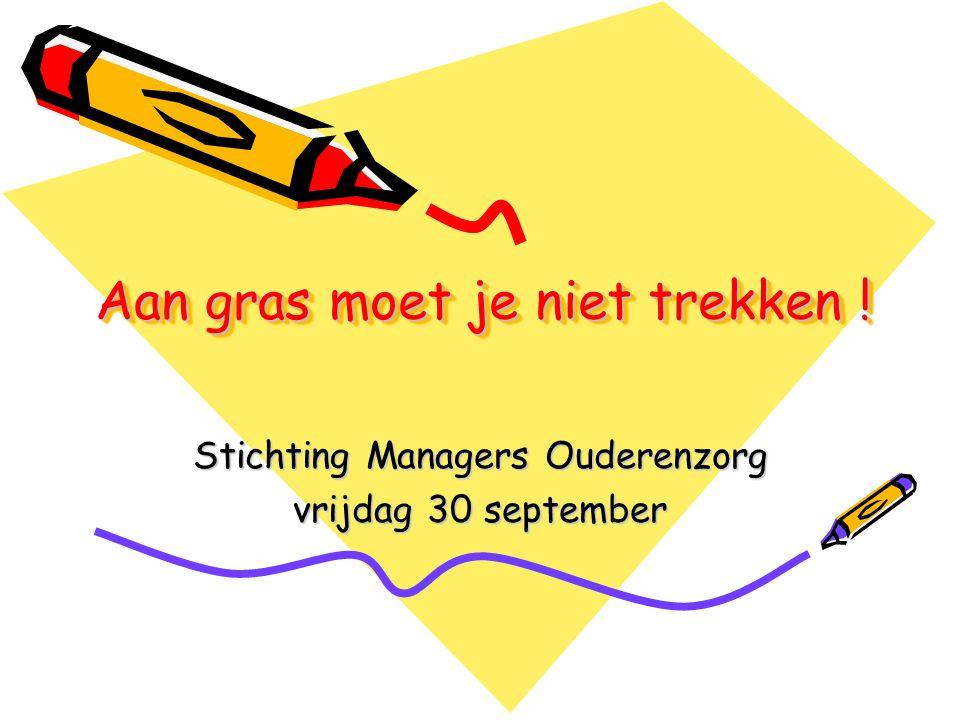 Aan gras moet je niet trekken ! Stichting Managers Ouderenzorg vrijdag 30 september