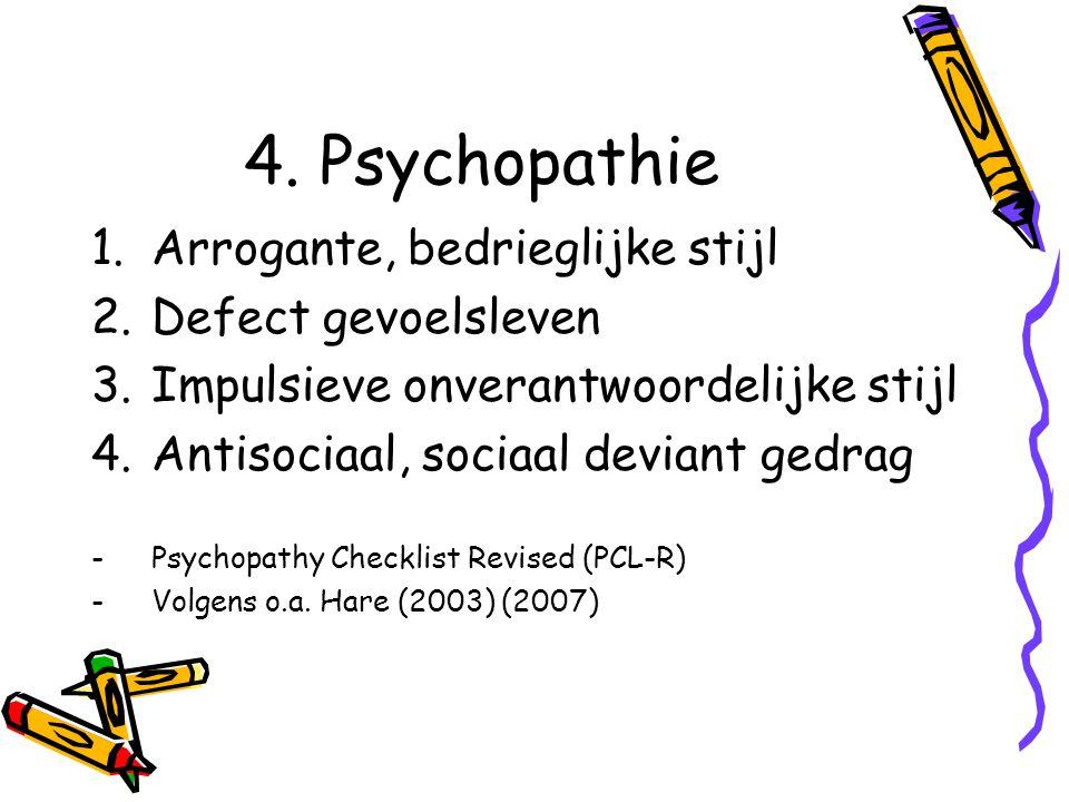 4. Psychopathie 1.Arrogante, bedrieglijke stijl 2.Defect gevoelsleven 3.Impulsieve onverantwoordelijke stijl 4.Antisociaal, sociaal deviant gedrag -Ps