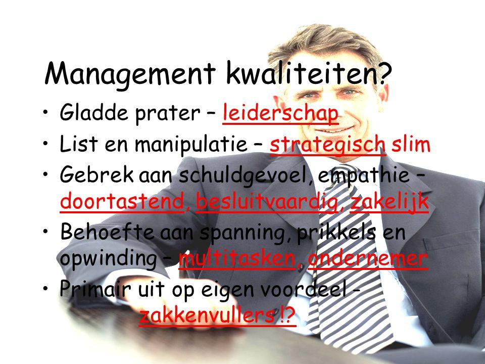 Management kwaliteiten? Gladde prater – leiderschap List en manipulatie – strategisch slim Gebrek aan schuldgevoel, empathie – doortastend, besluitvaa