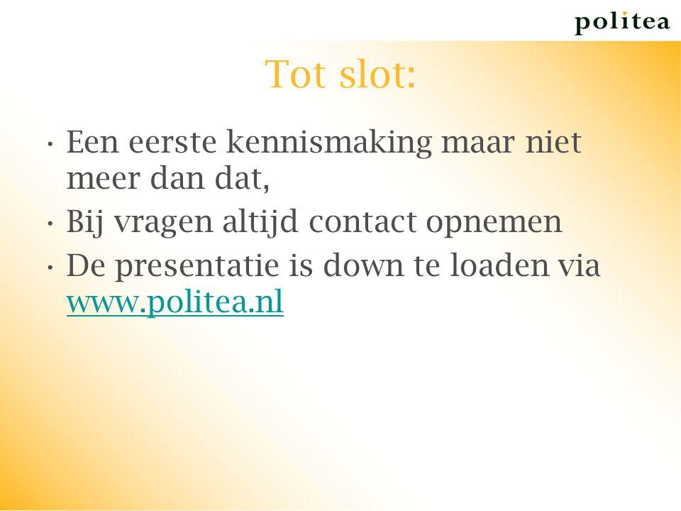 Tot slot: Een eerste kennismaking maar niet meer dan dat, Bij vragen altijd contact opnemen De presentatie is down te loaden via www.politea.nl www.po
