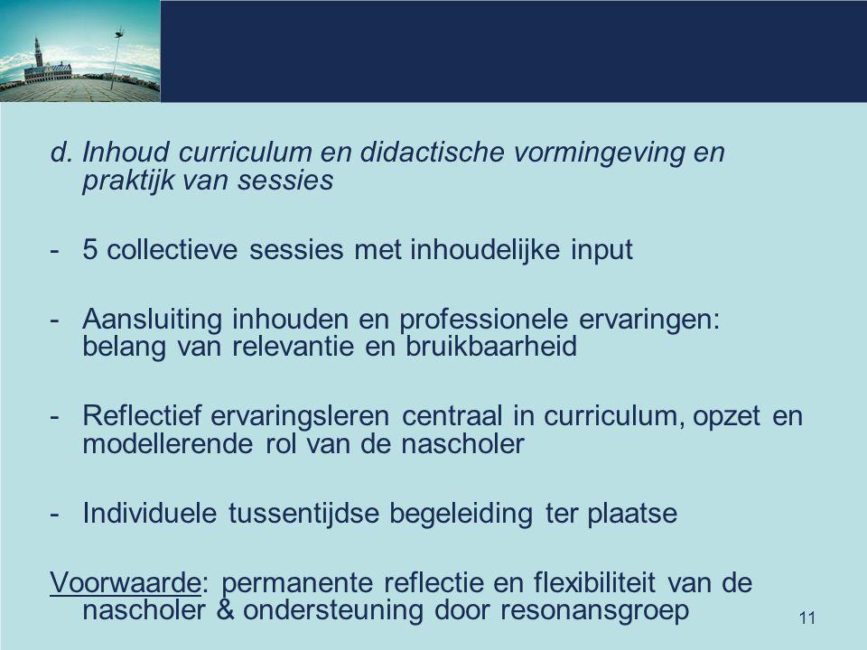 11 d. Inhoud curriculum en didactische vormingeving en praktijk van sessies -5 collectieve sessies met inhoudelijke input -Aansluiting inhouden en pro