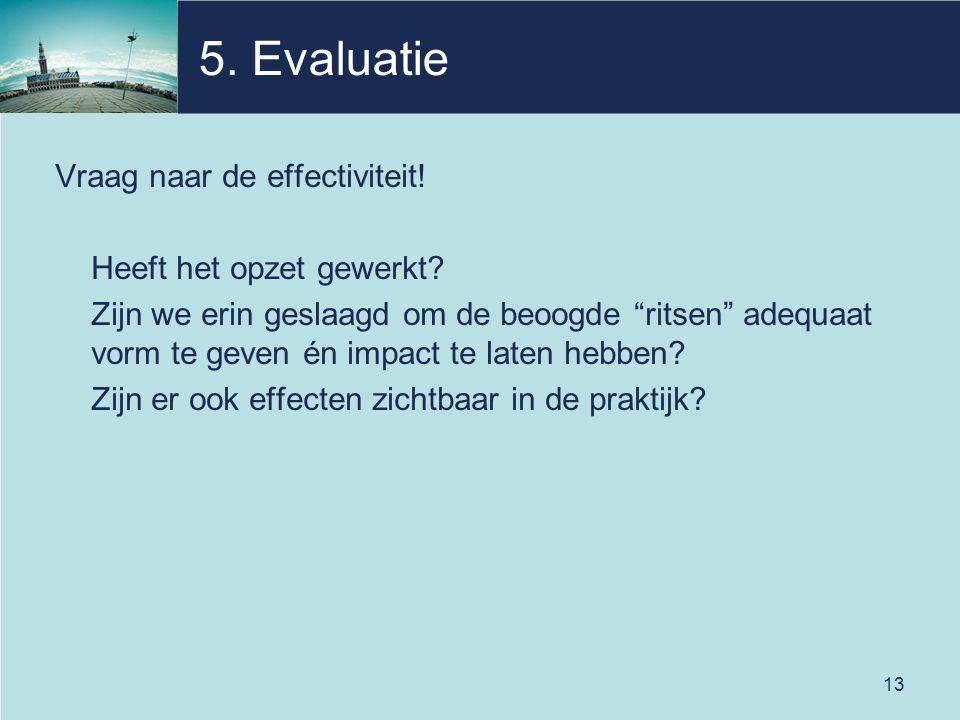 """13 5. Evaluatie Vraag naar de effectiviteit! Heeft het opzet gewerkt? Zijn we erin geslaagd om de beoogde """"ritsen"""" adequaat vorm te geven én impact te"""