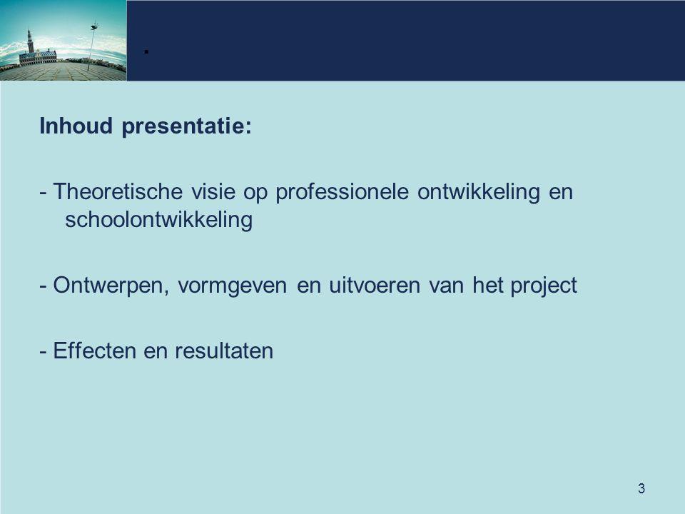 3. Inhoud presentatie: - Theoretische visie op professionele ontwikkeling en schoolontwikkeling - Ontwerpen, vormgeven en uitvoeren van het project -