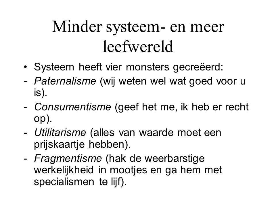 Minder systeem- en meer leefwereld Systeem heeft vier monsters gecreëerd: -Paternalisme (wij weten wel wat goed voor u is). -Consumentisme (geef het m