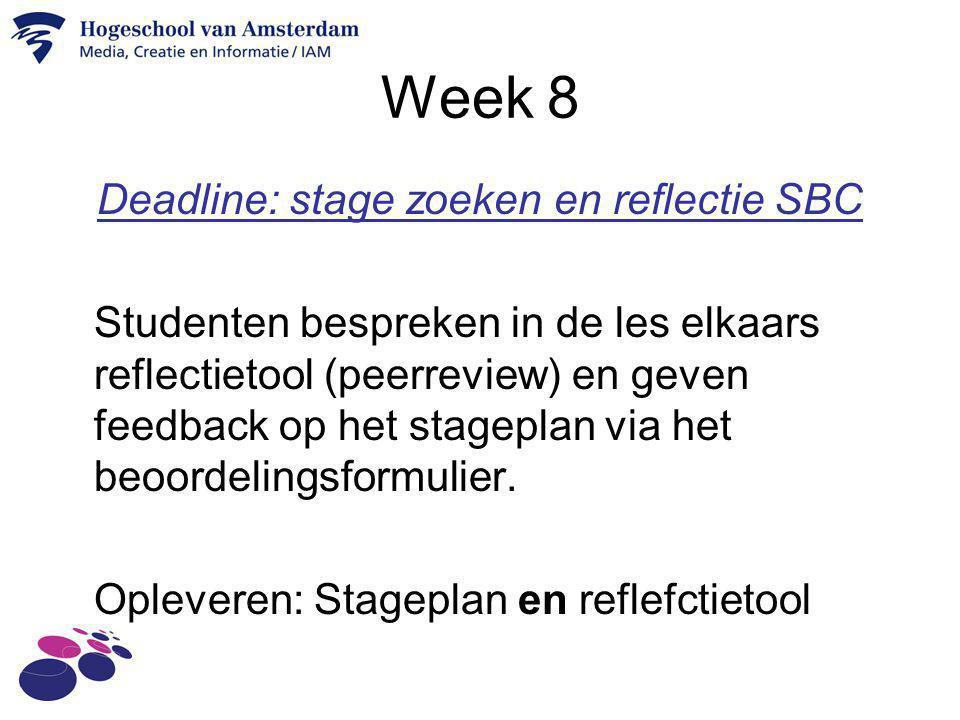 Week 8 Deadline: stage zoeken en reflectie SBC Studenten bespreken in de les elkaars reflectietool (peerreview) en geven feedback op het stageplan via