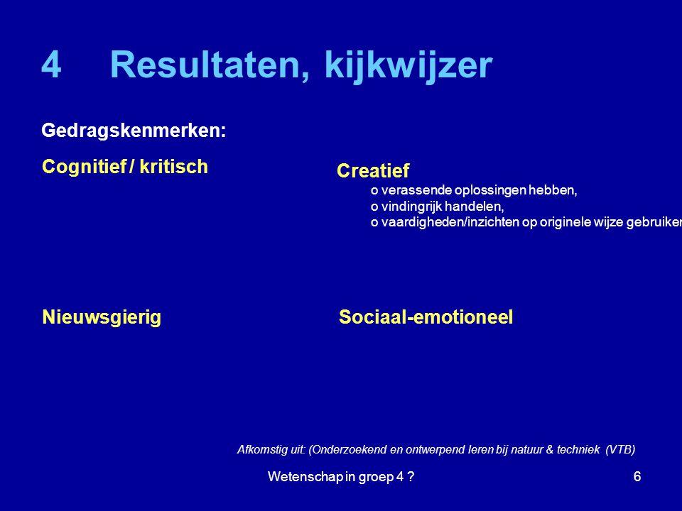 Wetenschap in groep 4 ?6 4Resultaten, kijkwijzer Gedragskenmerken: Cognitief / kritisch Nieuwsgierig Creatief o verassende oplossingen hebben, o vindingrijk handelen, o vaardigheden/inzichten op originele wijze gebruiken.