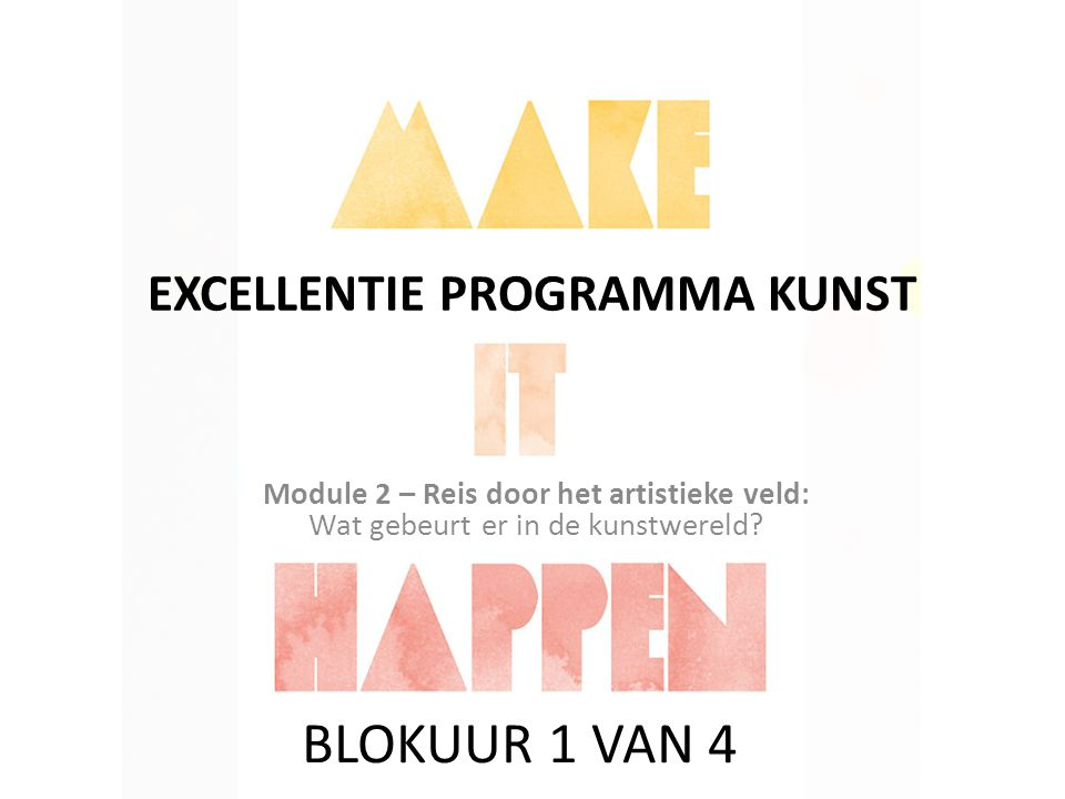 EXCELLENTIE PROGRAMMA KUNST Module 2 – Reis door het artistieke veld: Wat gebeurt er in de kunstwereld.