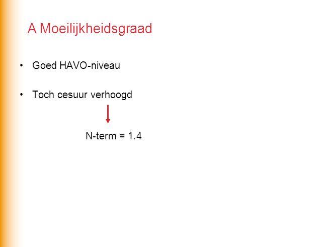 Goed HAVO-niveau Toch cesuur verhoogd N-term = 1.4 A Moeilijkheidsgraad