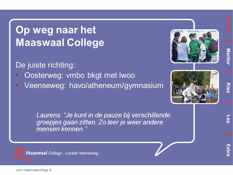 www.maaswaalcollege.nl Op weg naar het Maaswaal College De juiste richting: Oosterweg: vmbo bkgt met lwoo Veenseweg: havo/atheneum/gymnasium - Laurens