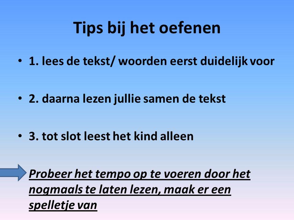 Tips bij het oefenen 1. lees de tekst/ woorden eerst duidelijk voor 2. daarna lezen jullie samen de tekst 3. tot slot leest het kind alleen Probeer he