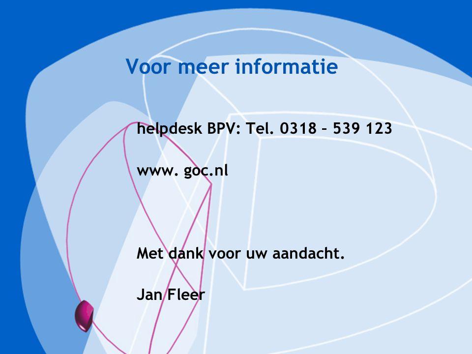 Voor meer informatie helpdesk BPV: Tel. 0318 – 539 123 www. goc.nl Met dank voor uw aandacht. Jan Fleer