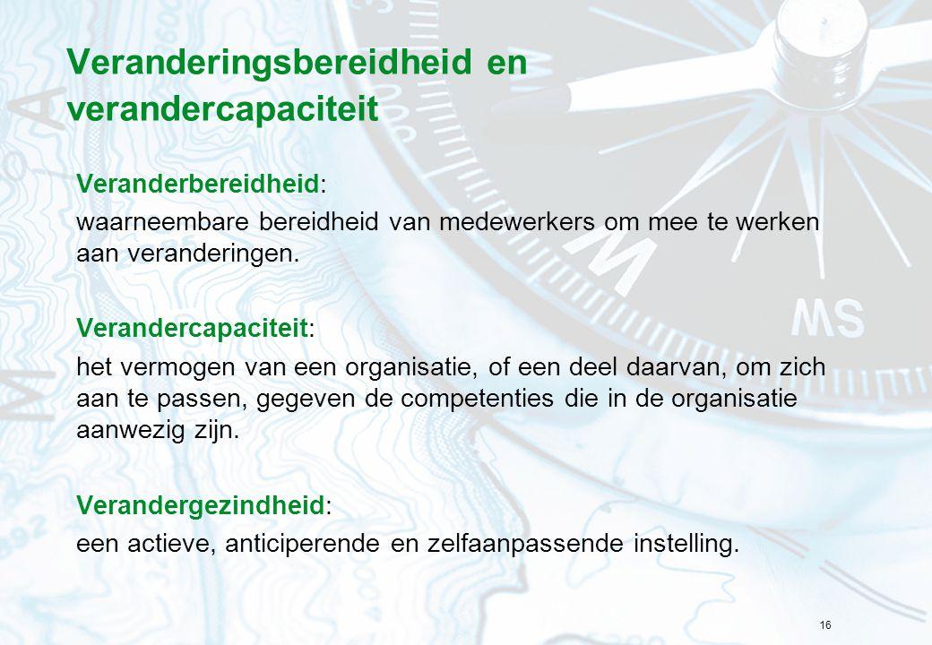 16 Veranderingsbereidheid en verandercapaciteit Veranderbereidheid: waarneembare bereidheid van medewerkers om mee te werken aan veranderingen. Verand