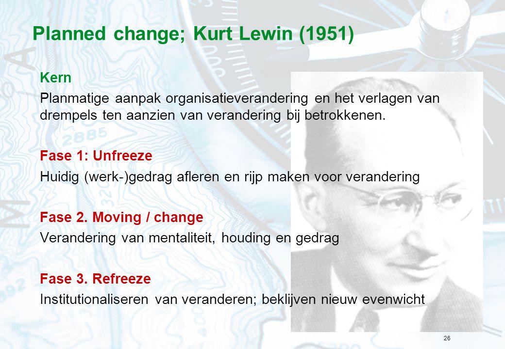 26 Planned change; Kurt Lewin (1951) Kern Planmatige aanpak organisatieverandering en het verlagen van drempels ten aanzien van verandering bij betrok