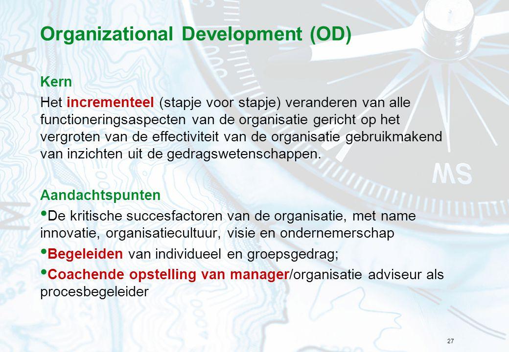 27 Organizational Development (OD) Kern Het incrementeel (stapje voor stapje) veranderen van alle functioneringsaspecten van de organisatie gericht op