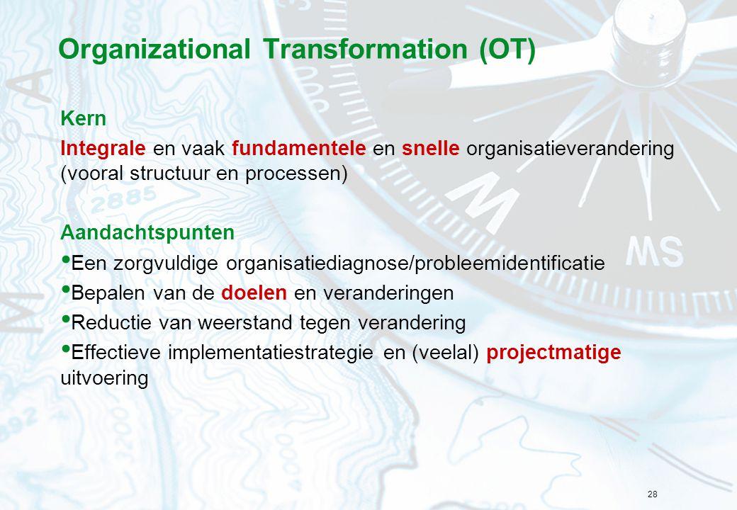 28 Organizational Transformation (OT) Kern Integrale en vaak fundamentele en snelle organisatieverandering (vooral structuur en processen) Aandachtspu