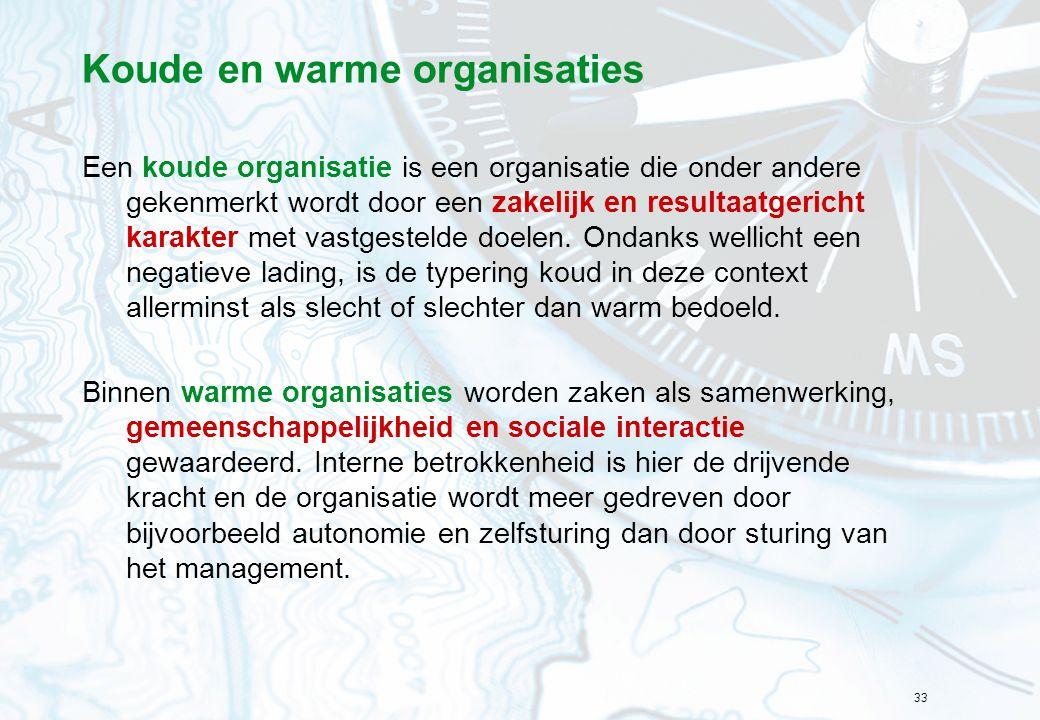 33 Koude en warme organisaties Een koude organisatie is een organisatie die onder andere gekenmerkt wordt door een zakelijk en resultaatgericht karakt