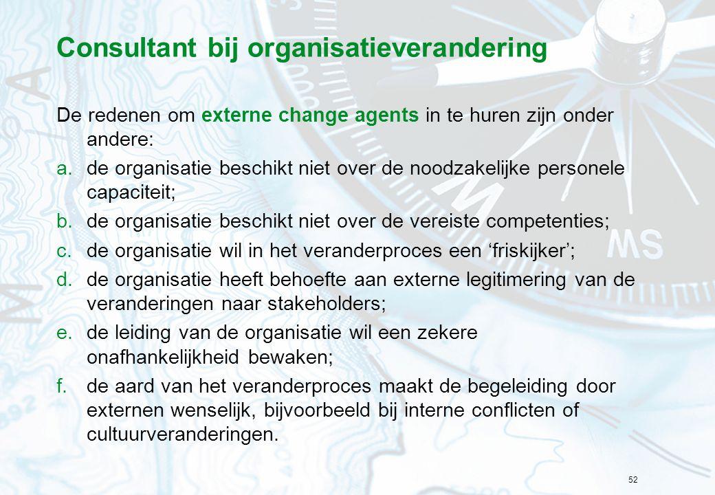 52 Consultant bij organisatieverandering De redenen om externe change agents in te huren zijn onder andere: a.de organisatie beschikt niet over de noo