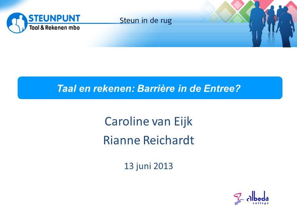 Taal en rekenen: Barrière in de Entree? Caroline van Eijk Rianne Reichardt 13 juni 2013