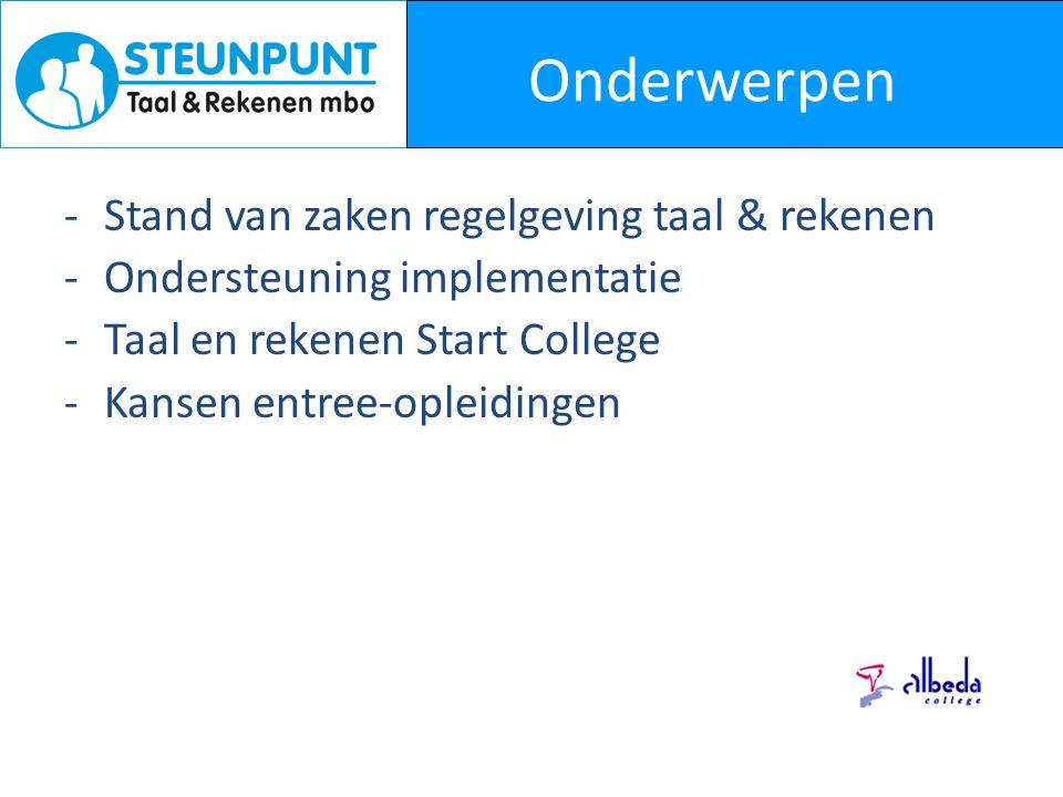 Onderwerpen -Stand van zaken regelgeving taal & rekenen -Ondersteuning implementatie -Taal en rekenen Start College -Kansen entree-opleidingen
