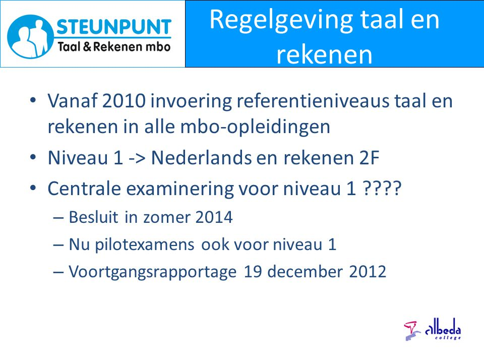 Regelgeving taal en rekenen Vanaf 2010 invoering referentieniveaus taal en rekenen in alle mbo-opleidingen Niveau 1 -> Nederlands en rekenen 2F Centrale examinering voor niveau 1 ???.