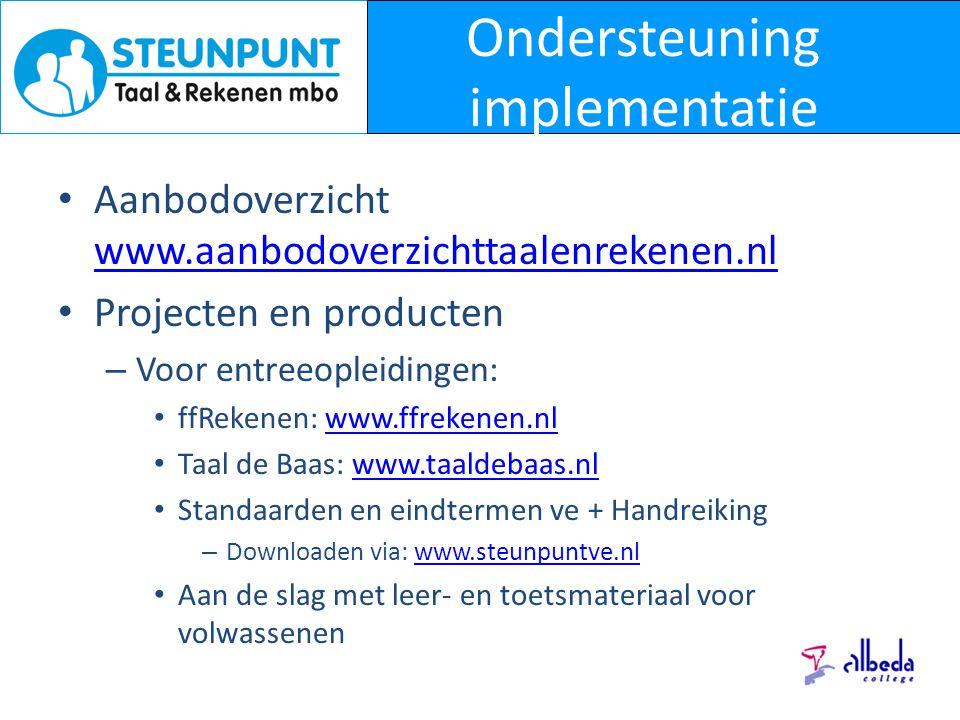 Ondersteuning implementatie Aanbodoverzicht www.aanbodoverzichttaalenrekenen.nl www.aanbodoverzichttaalenrekenen.nl Projecten en producten – Voor entreeopleidingen: ffRekenen: www.ffrekenen.nlwww.ffrekenen.nl Taal de Baas: www.taaldebaas.nlwww.taaldebaas.nl Standaarden en eindtermen ve + Handreiking – Downloaden via: www.steunpuntve.nlwww.steunpuntve.nl Aan de slag met leer- en toetsmateriaal voor volwassenen