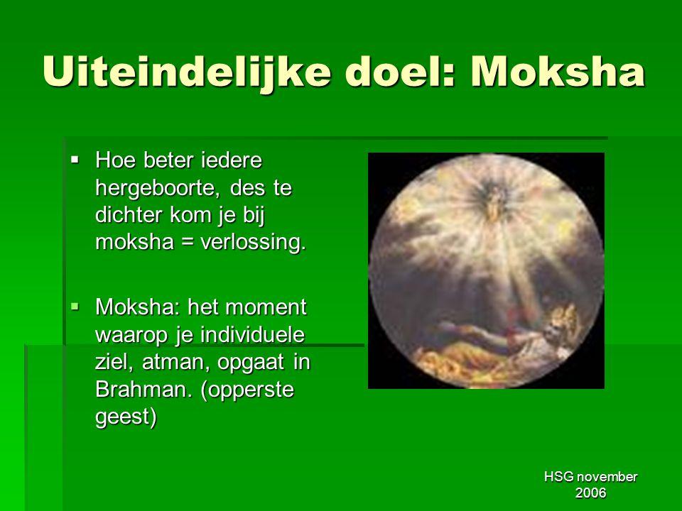 HSG november 2006 Uiteindelijke doel: Moksha  Hoe beter iedere hergeboorte, des te dichter kom je bij moksha = verlossing.  Moksha: het moment waaro