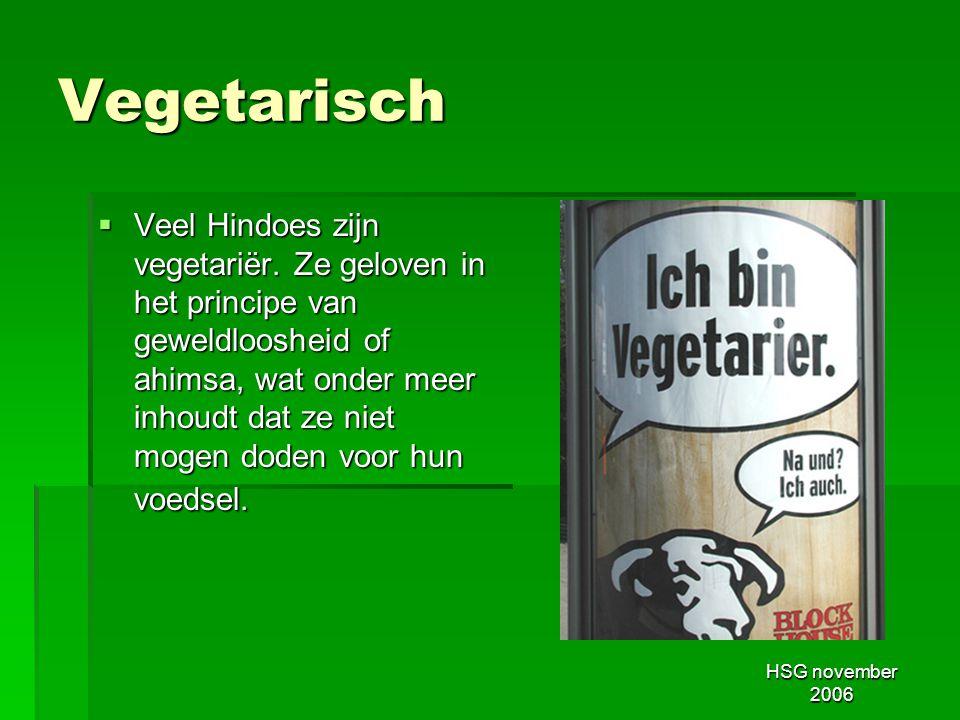 HSG november 2006 Vegetarisch  Veel Hindoes zijn vegetariër. Ze geloven in het principe van geweldloosheid of ahimsa, wat onder meer inhoudt dat ze n