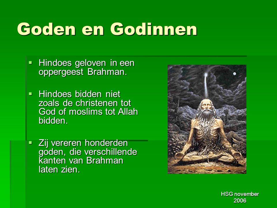 HSG november 2006 Goden en Godinnen  Hindoes geloven in een oppergeest Brahman.  Hindoes bidden niet zoals de christenen tot God of moslims tot Alla