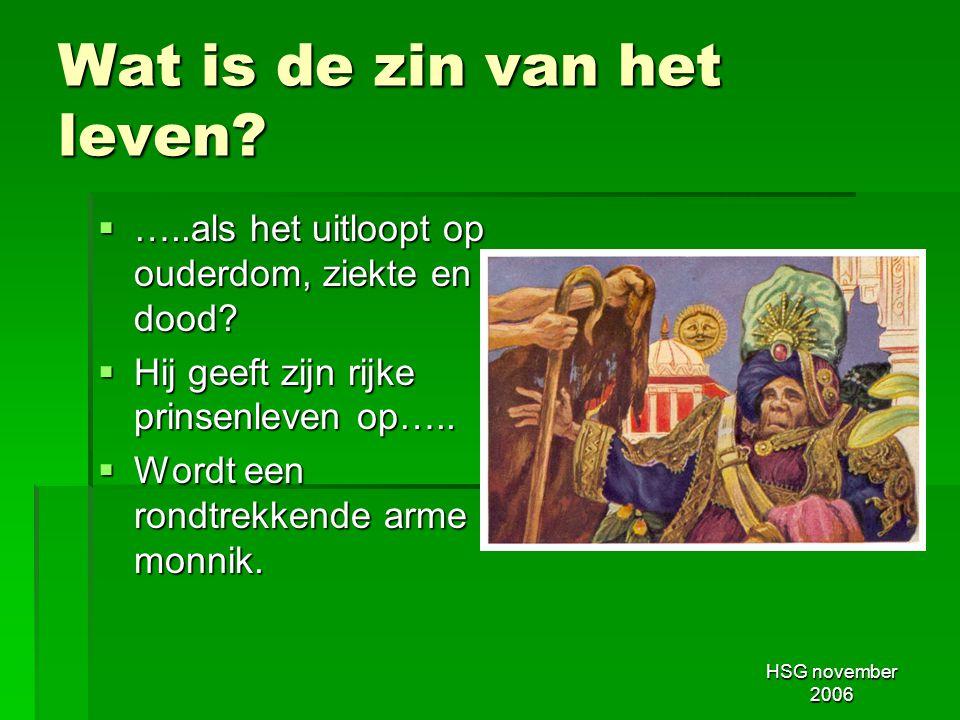 HSG november 2006 Wat is de zin van het leven?  …..als het uitloopt op ouderdom, ziekte en dood?  Hij geeft zijn rijke prinsenleven op…..  Wordt ee