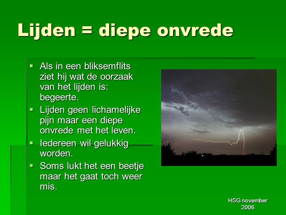 HSG november 2006 Lijden = diepe onvrede  Als in een bliksemflits ziet hij wat de oorzaak van het lijden is: begeerte.  Lijden geen lichamelijke pij