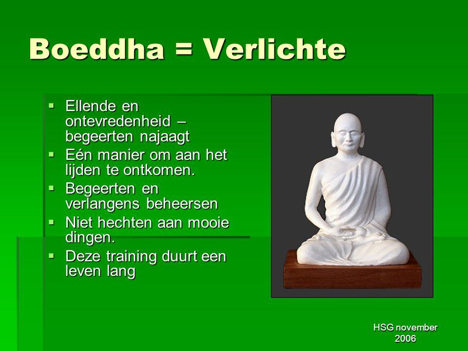 HSG november 2006 Boeddha = Verlichte  Ellende en ontevredenheid – begeerten najaagt  Eén manier om aan het lijden te ontkomen.  Begeerten en verla