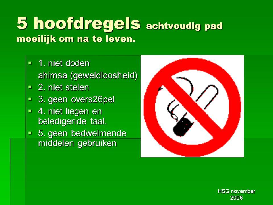 HSG november 2006 5 hoofdregels achtvoudig pad moeilijk om na te leven.  1. niet doden ahimsa (geweldloosheid)  2. niet stelen  3. geen overs26pel
