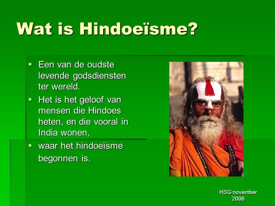 HSG november 2006 Wat is Hindoeïsme?  Een van de oudste levende godsdiensten ter wereld.  Het is het geloof van mensen die Hindoes heten, en die voo