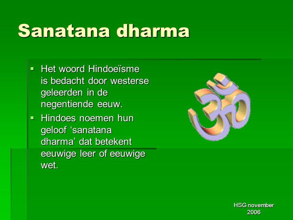 HSG november 2006 Sanatana dharma  Het woord Hindoeïsme is bedacht door westerse geleerden in de negentiende eeuw.  Hindoes noemen hun geloof 'sanat