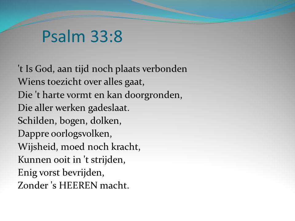 Psalm 33:8 't Is God, aan tijd noch plaats verbonden Wiens toezicht over alles gaat, Die 't harte vormt en kan doorgronden, Die aller werken gadeslaat