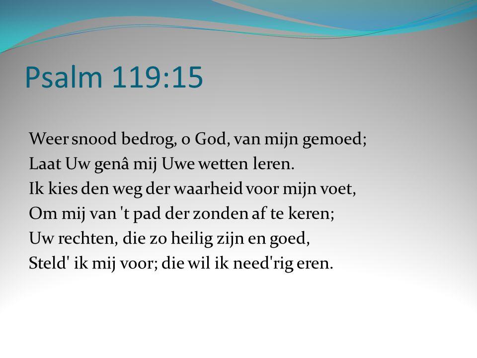 Psalm 119:15 Weer snood bedrog, o God, van mijn gemoed; Laat Uw genâ mij Uwe wetten leren. Ik kies den weg der waarheid voor mijn voet, Om mij van 't