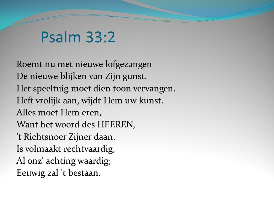 Psalm 33:2 Roemt nu met nieuwe lofgezangen De nieuwe blijken van Zijn gunst. Het speeltuig moet dien toon vervangen. Heft vrolijk aan, wijdt Hem uw ku
