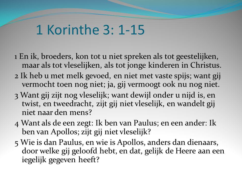 1 Korinthe 3: 1-15 1 En ik, broeders, kon tot u niet spreken als tot geestelijken, maar als tot vleselijken, als tot jonge kinderen in Christus. 2 Ik