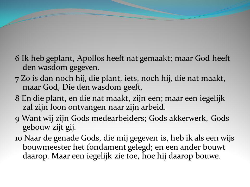 6 Ik heb geplant, Apollos heeft nat gemaakt; maar God heeft den wasdom gegeven. 7 Zo is dan noch hij, die plant, iets, noch hij, die nat maakt, maar G
