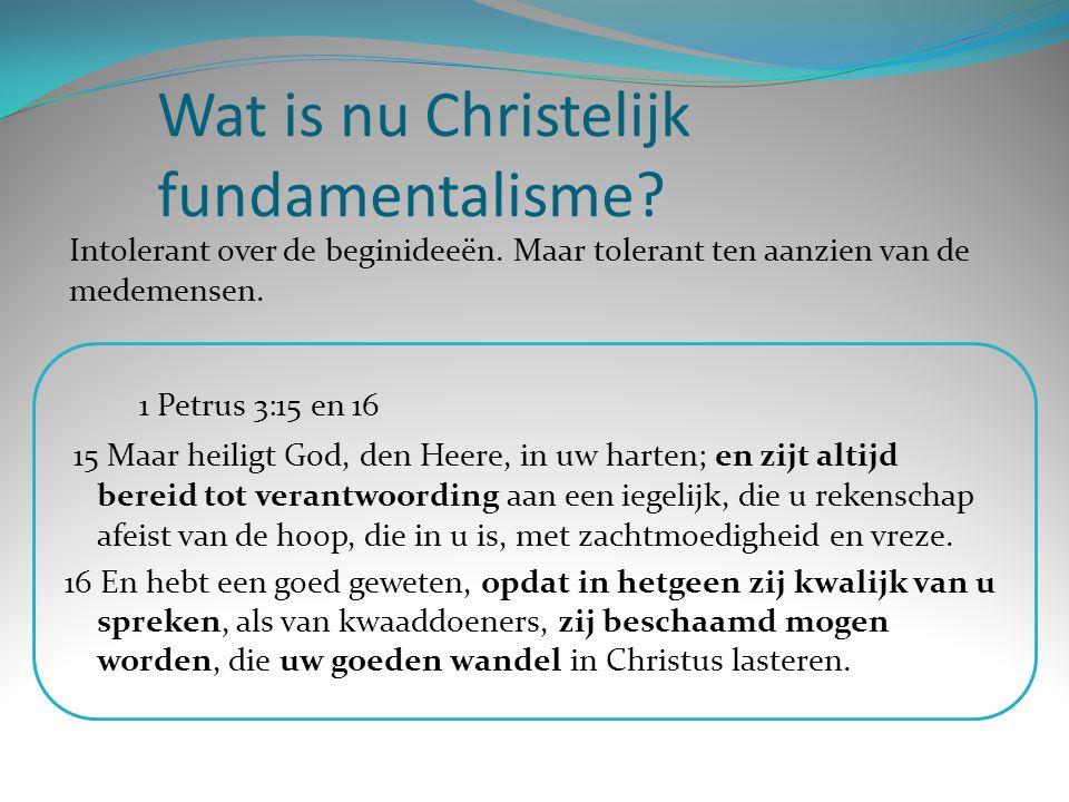 Wat is nu Christelijk fundamentalisme? 1 Petrus 3:15 en 16 15 Maar heiligt God, den Heere, in uw harten; en zijt altijd bereid tot verantwoording aan
