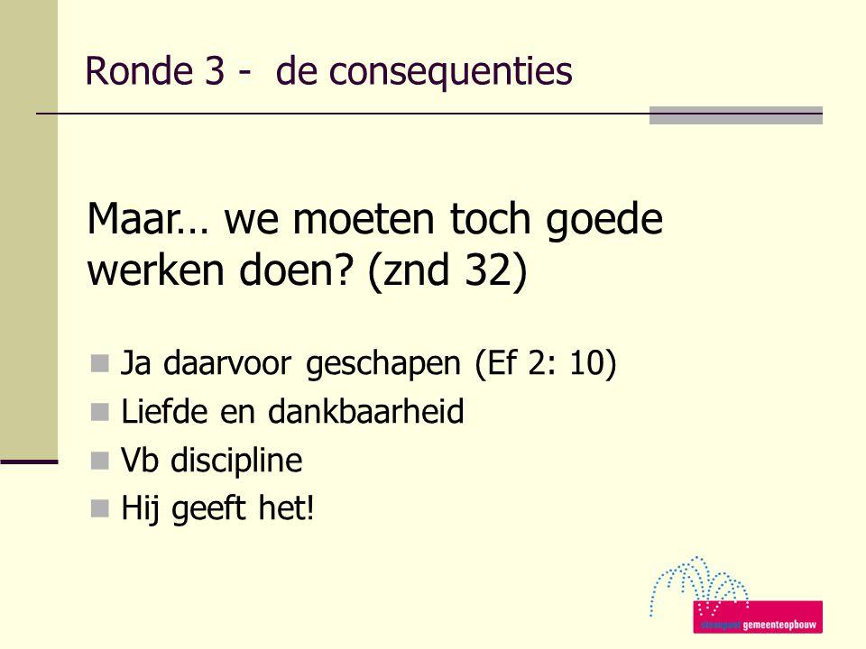 Maar… we moeten toch goede werken doen? (znd 32) Ronde 3 - de consequenties Ja daarvoor geschapen (Ef 2: 10) Liefde en dankbaarheid Vb discipline Hij