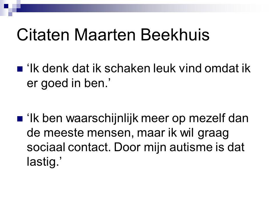 Citaten Maarten Beekhuis 'Ik denk dat ik schaken leuk vind omdat ik er goed in ben.' 'Ik ben waarschijnlijk meer op mezelf dan de meeste mensen, maar