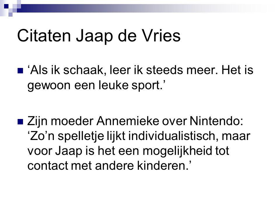 Citaten Jaap de Vries 'Als ik schaak, leer ik steeds meer. Het is gewoon een leuke sport.' Zijn moeder Annemieke over Nintendo: 'Zo'n spelletje lijkt