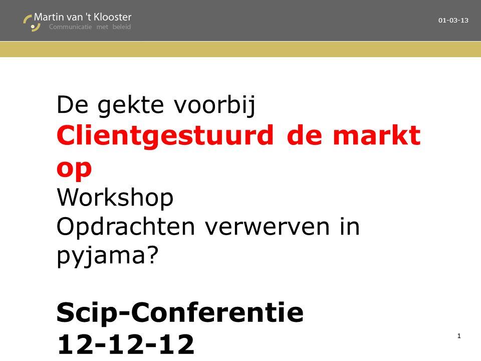 1 01-03-13 De gekte voorbij Clientgestuurd de markt op Workshop Opdrachten verwerven in pyjama? Scip-Conferentie 12-12-12