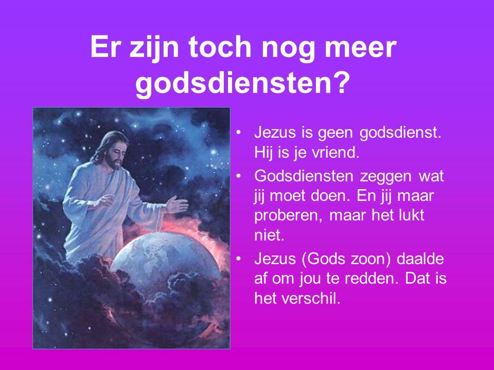 Er zijn toch nog meer godsdiensten? Jezus is geen godsdienst. Hij is je vriend. Godsdiensten zeggen wat jij moet doen. En jij maar proberen, maar het
