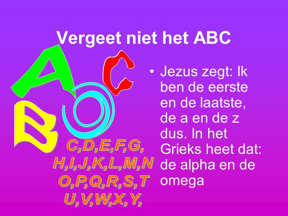 Vergeet niet het ABC Jezus zegt: Ik ben de eerste en de laatste, de a en de z dus. In het Grieks heet dat: de alpha en de omega
