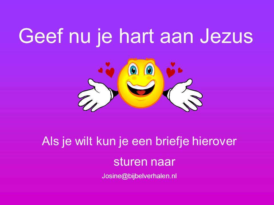 Geef nu je hart aan Jezus Als je wilt kun je een briefje hierover sturen naar Josine@bijbelverhalen.nl